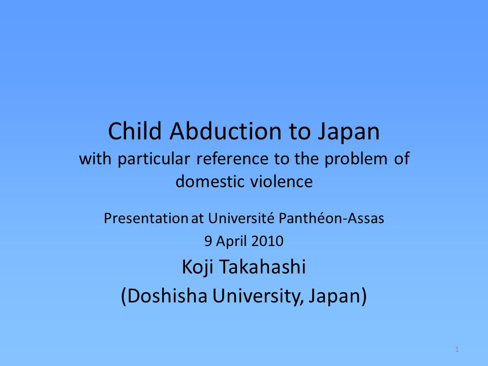 1 Child Abduction to Japan with particular reference to the problem of domestic violence Presentation at Université Panthéon-Assas 9 April 2010 Koji Takahashi (Doshisha University, Japan)