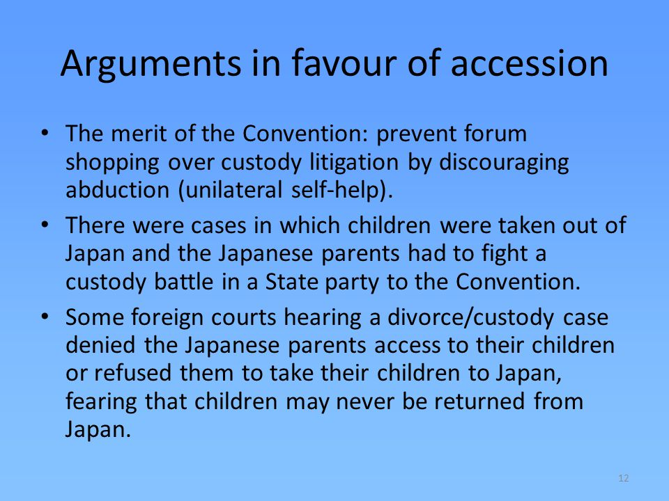 12 Arguments in favour of accession The merit of the Convention: prevent forum shopping over custody litigation by discouraging abduction (unilateral