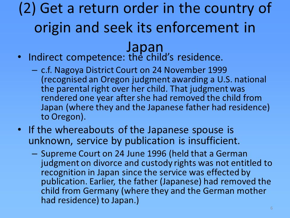 7 (2) Get a return order in the country of origin and seek its enforcement in Japan If the child is already settled in Japan, the public policy of Japan may prevent enforcement.