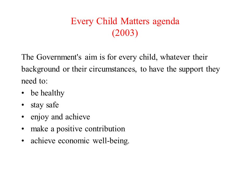 Children Act 2004 Well being is encapsulated in a child's Physical and mental health Protection from harm and neglect Education, training and recreation Contribution to society Emotional, social and economic well being