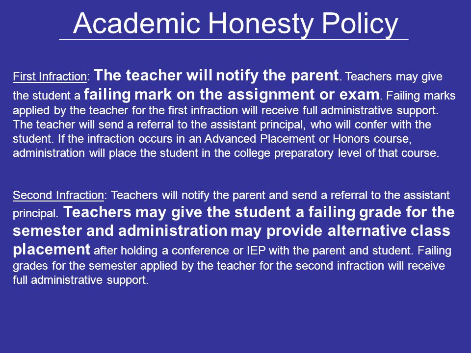 Academic Honesty Policy First Infraction: The teacher will notify the parent. Teachers may give the student a failing mark on the assignment or exam.