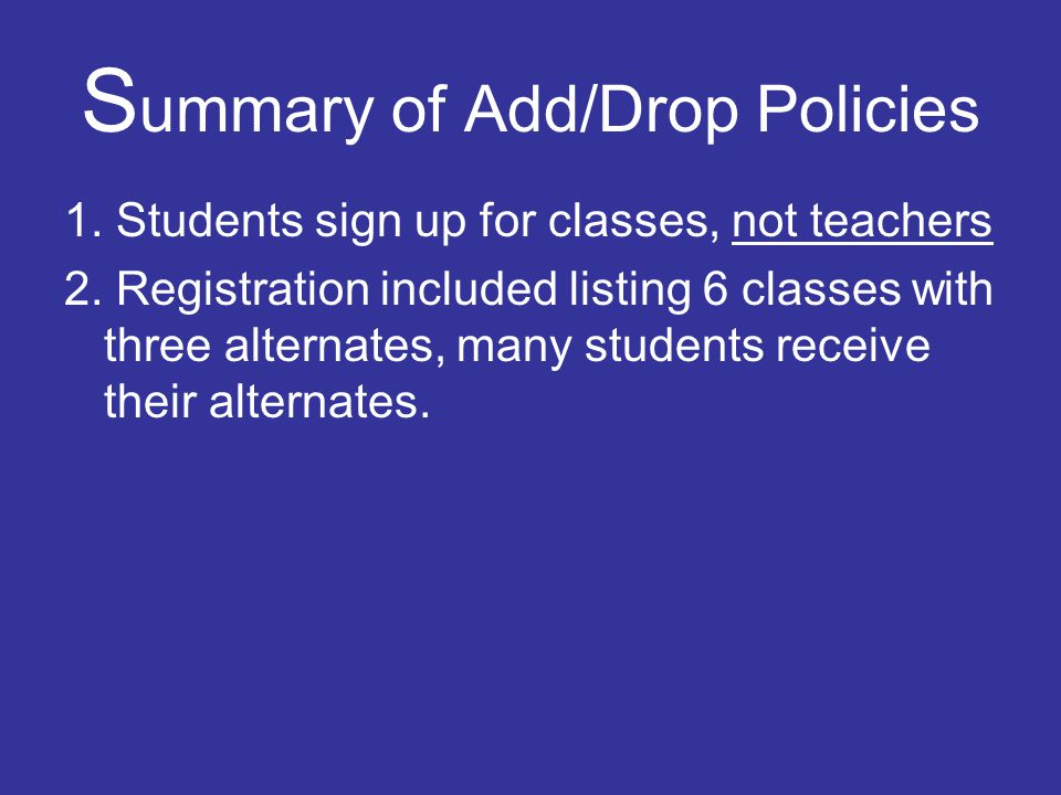 S ummary of Add/Drop Policies 1. Students sign up for classes, not teachers 2. Registration included listing 6 classes with three alternates, many stu
