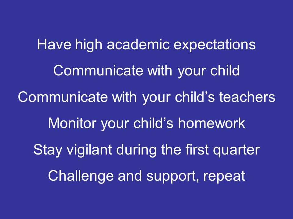 Have high academic expectations Communicate with your child Communicate with your child's teachers Monitor your child's homework Stay vigilant during