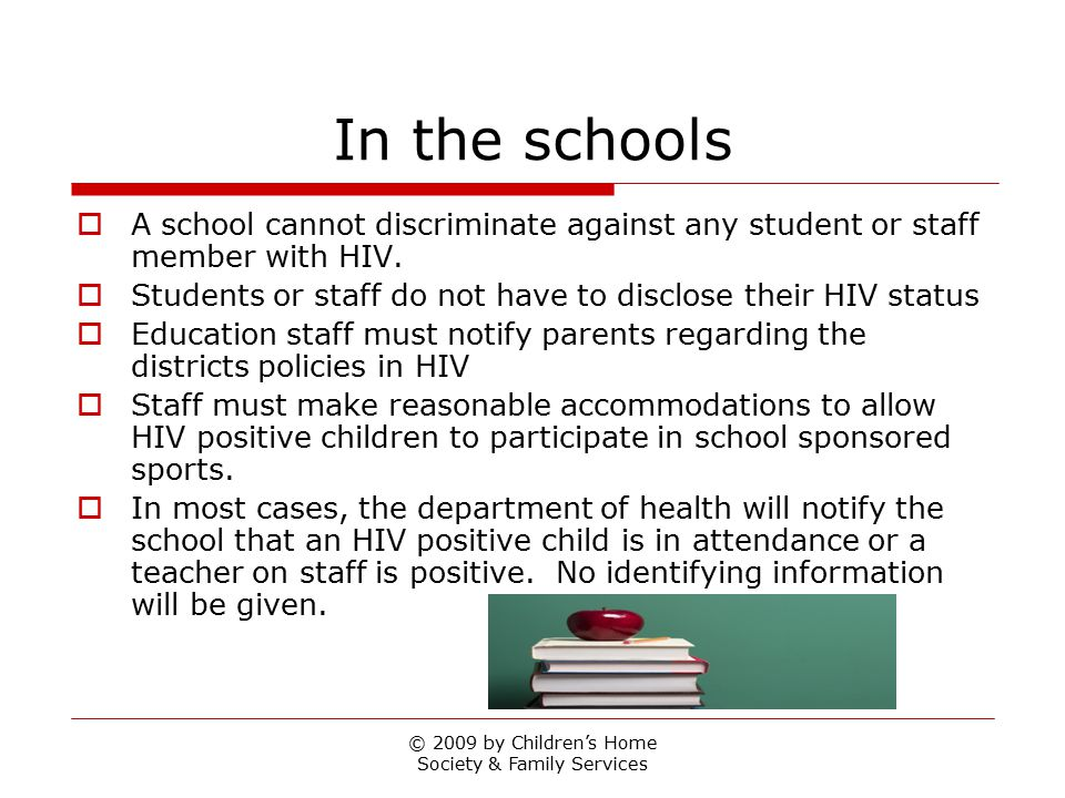 © 2009 by Children's Home Society & Family Services In the schools  A school cannot discriminate against any student or staff member with HIV.