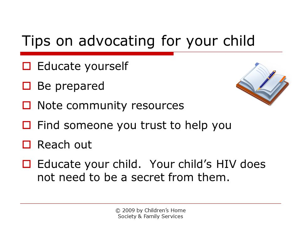 © 2009 by Children's Home Society & Family Services Tips on advocating for your child  Educate yourself  Be prepared  Note community resources  Find someone you trust to help you  Reach out  Educate your child.