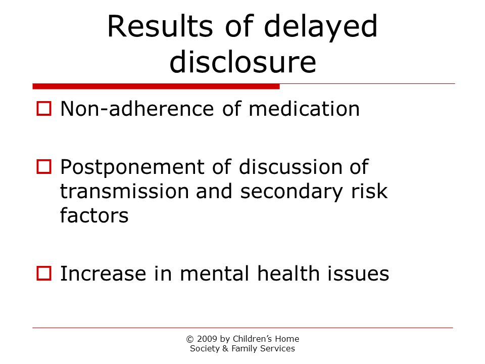 © 2009 by Children's Home Society & Family Services Results of delayed disclosure  Non-adherence of medication  Postponement of discussion of transm