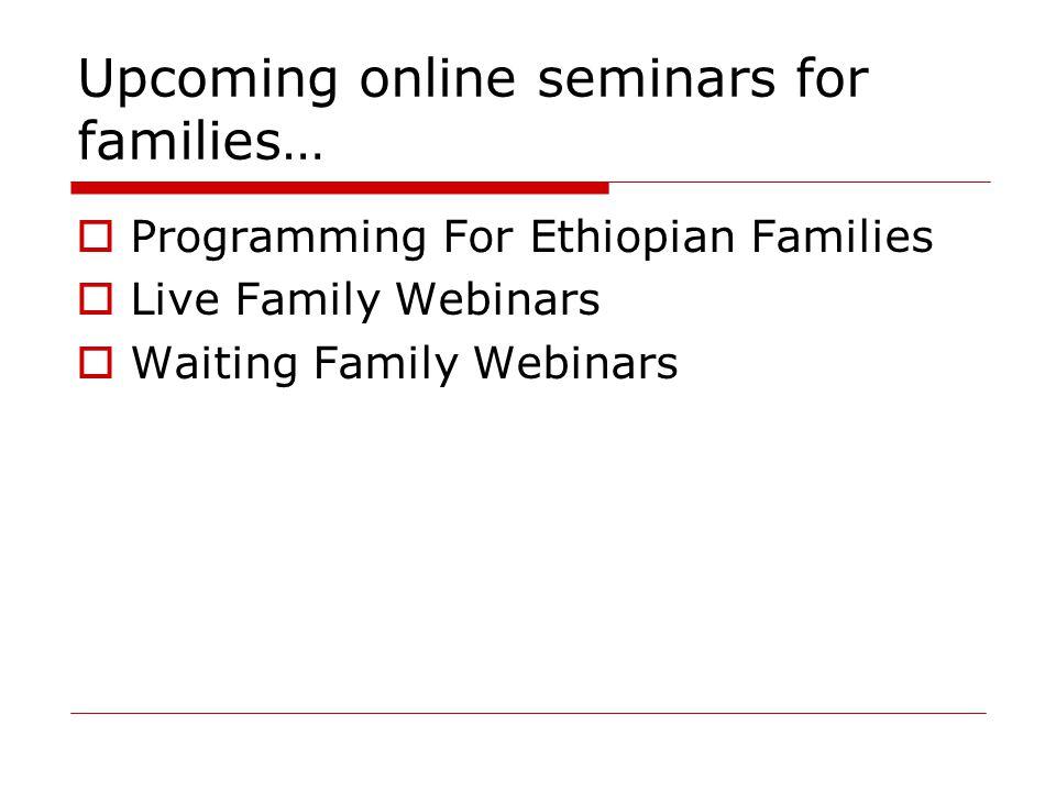 Upcoming online seminars for families…  Programming For Ethiopian Families  Live Family Webinars  Waiting Family Webinars
