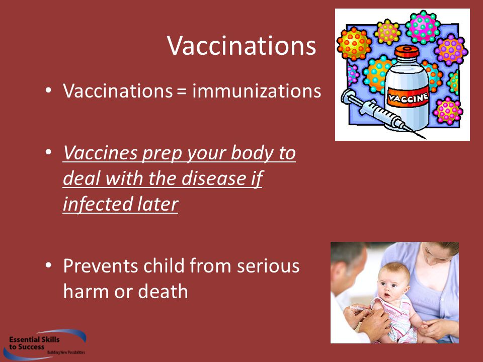 Vaccinations Vaccinations = immunizations Vaccines prep your body to deal with the disease if infected later Prevents child from serious harm or death
