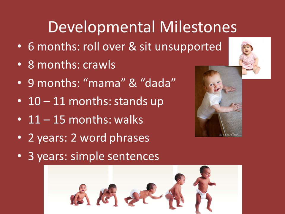 Developmental Milestones 6 months: roll over & sit unsupported 8 months: crawls 9 months: mama & dada 10 – 11 months: stands up 11 – 15 months: walks 2 years: 2 word phrases 3 years: simple sentences