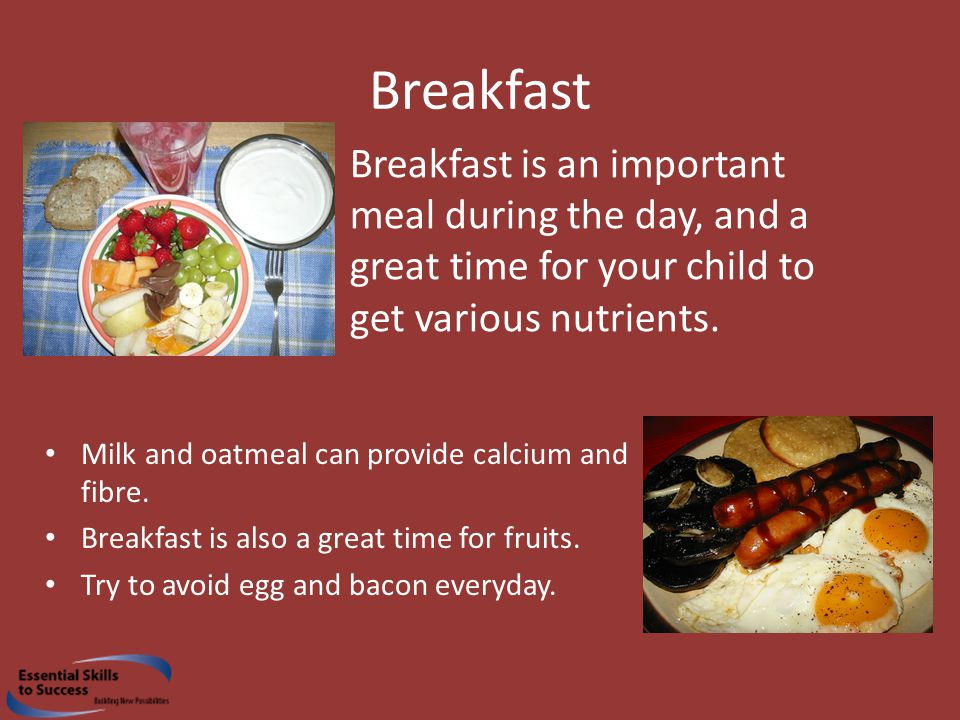 Breakfast Breakfast is an important meal during the day, and a great time for your child to get various nutrients.