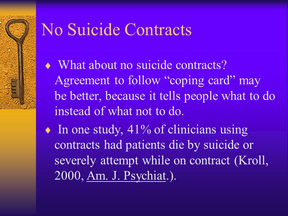 "No Suicide Contracts  What about no suicide contracts? Agreement to follow ""coping card"" may be better, because it tells people what to do instead of"