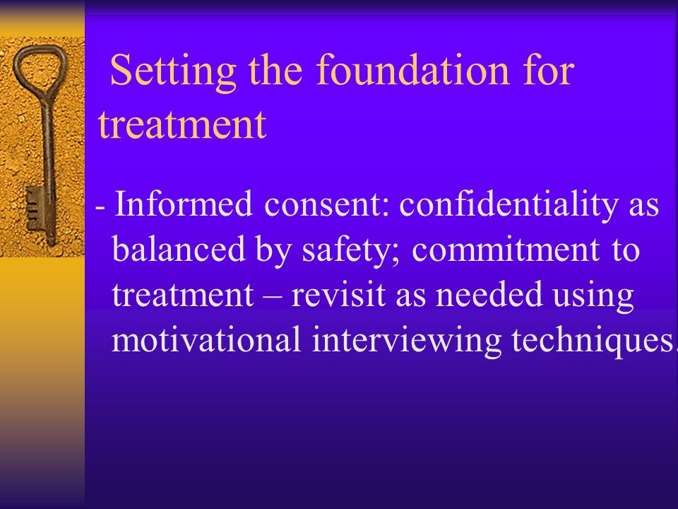 Setting the foundation for treatment - Informed consent: confidentiality as balanced by safety; commitment to treatment – revisit as needed using moti