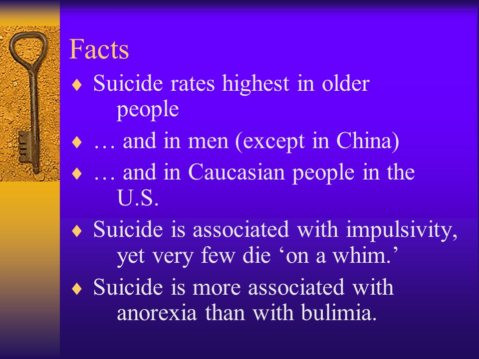 Facts  Suicide rates highest in older people  … and in men (except in China)  … and in Caucasian people in the U.S.  Suicide is associated with im