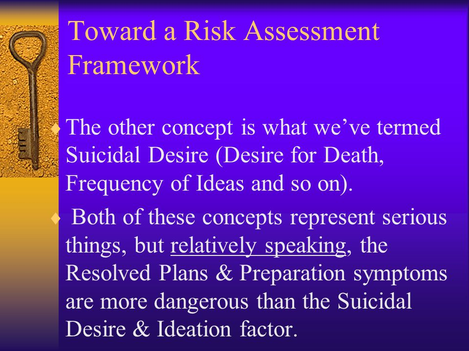 Toward a Risk Assessment Framework  The other concept is what we've termed Suicidal Desire (Desire for Death, Frequency of Ideas and so on).  Both o