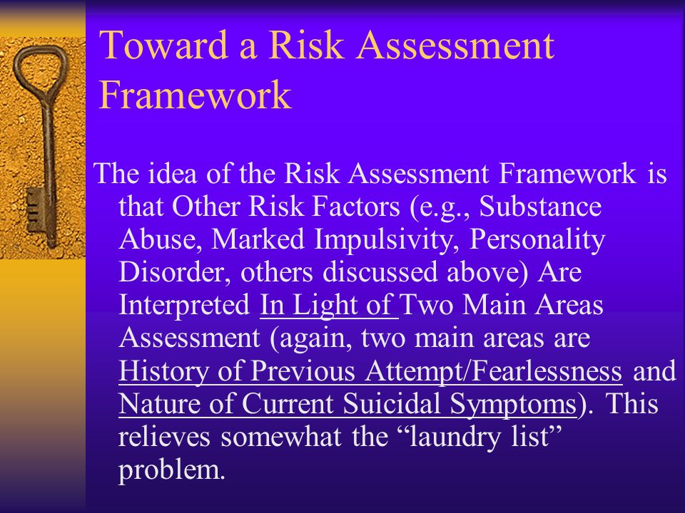 Toward a Risk Assessment Framework The idea of the Risk Assessment Framework is that Other Risk Factors (e.g., Substance Abuse, Marked Impulsivity, Personality Disorder, others discussed above) Are Interpreted In Light of Two Main Areas Assessment (again, two main areas are History of Previous Attempt/Fearlessness and Nature of Current Suicidal Symptoms).