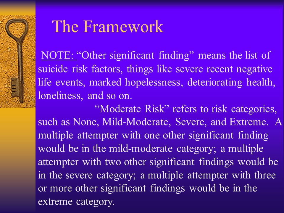 The Framework NOTE: Other significant finding means the list of suicide risk factors, things like severe recent negative life events, marked hopelessness, deteriorating health, loneliness, and so on.