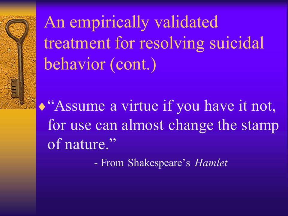 "An empirically validated treatment for resolving suicidal behavior (cont.)  ""Assume a virtue if you have it not, for use can almost change the stamp"