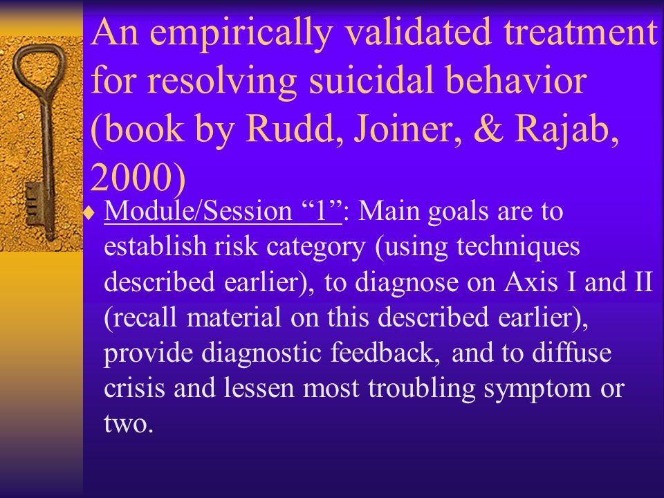 "An empirically validated treatment for resolving suicidal behavior (book by Rudd, Joiner, & Rajab, 2000)  Module/Session ""1"": Main goals are to estab"
