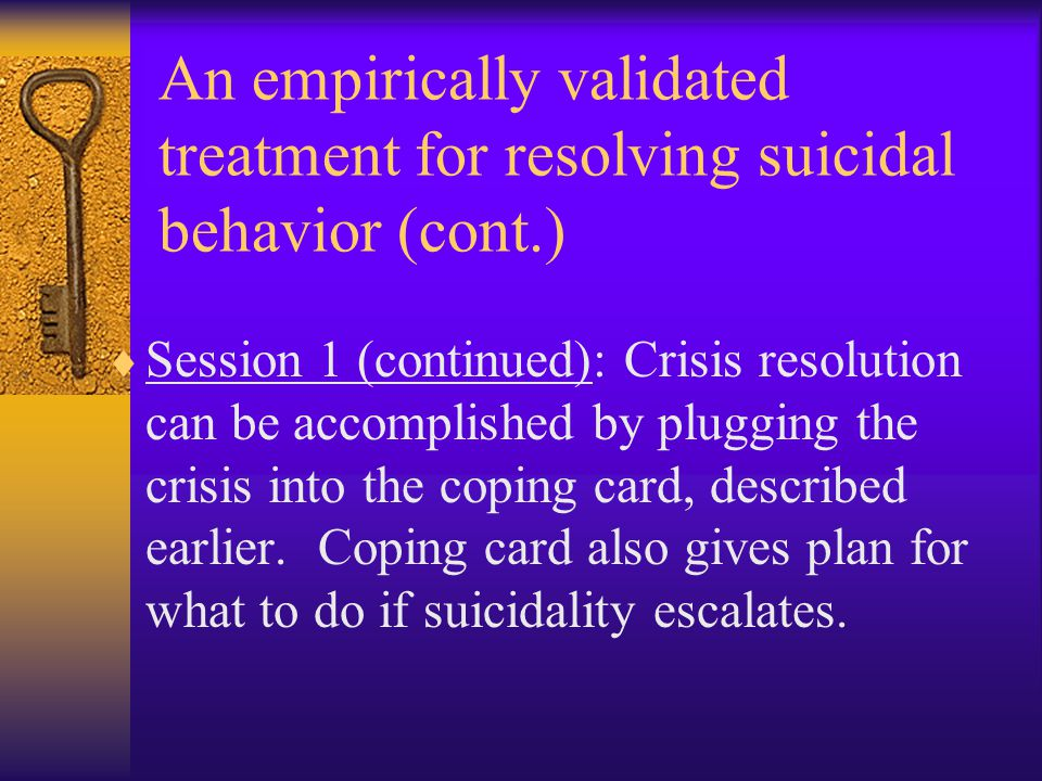 An empirically validated treatment for resolving suicidal behavior (cont.)  Session 1 (continued): Crisis resolution can be accomplished by plugging the crisis into the coping card, described earlier.