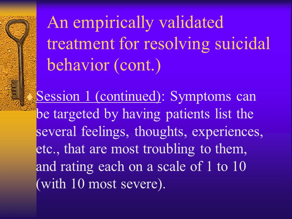 An empirically validated treatment for resolving suicidal behavior (cont.)  Session 1 (continued): Symptoms can be targeted by having patients list t