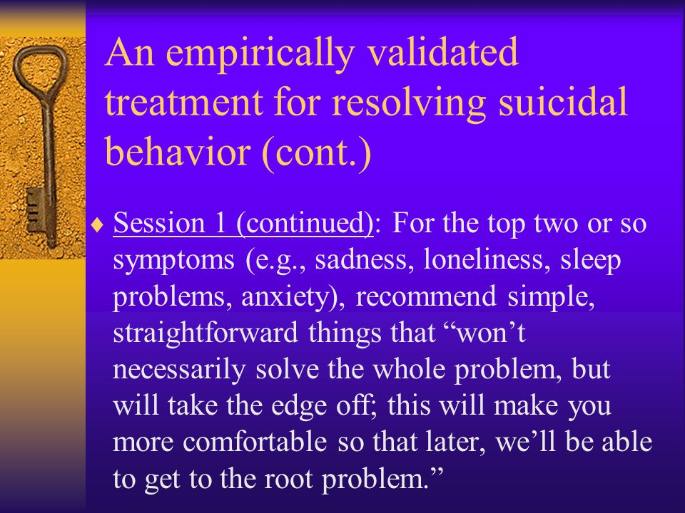 An empirically validated treatment for resolving suicidal behavior (cont.)  Session 1 (continued): For the top two or so symptoms (e.g., sadness, lon