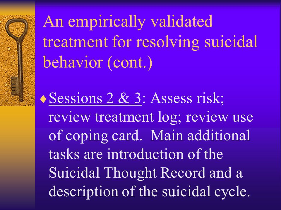 An empirically validated treatment for resolving suicidal behavior (cont.)  Sessions 2 & 3: Assess risk; review treatment log; review use of coping c