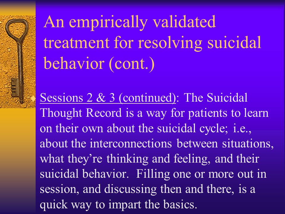 An empirically validated treatment for resolving suicidal behavior (cont.)  Sessions 2 & 3 (continued): The Suicidal Thought Record is a way for pati