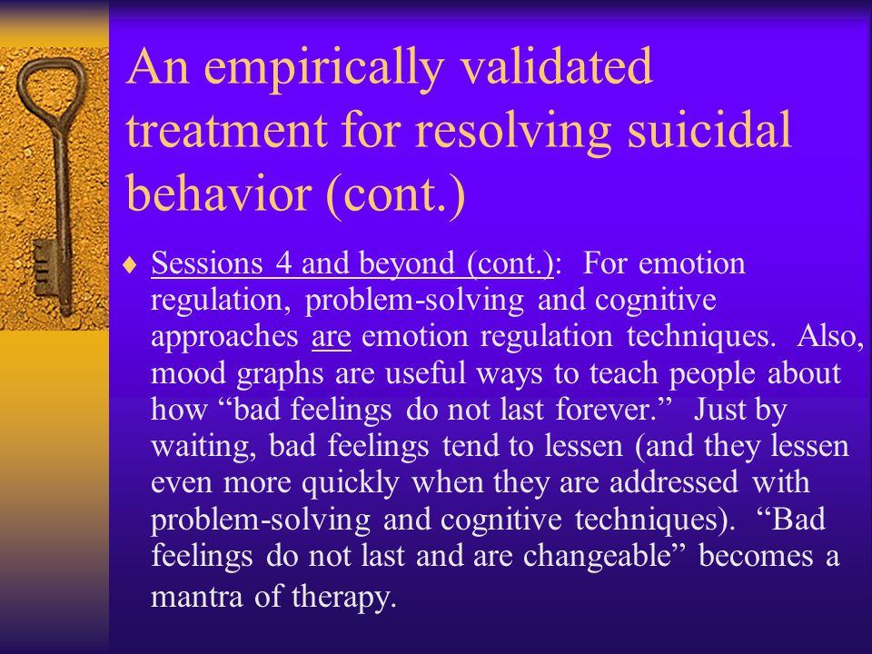An empirically validated treatment for resolving suicidal behavior (cont.)  Sessions 4 and beyond (cont.): For emotion regulation, problem-solving and cognitive approaches are emotion regulation techniques.