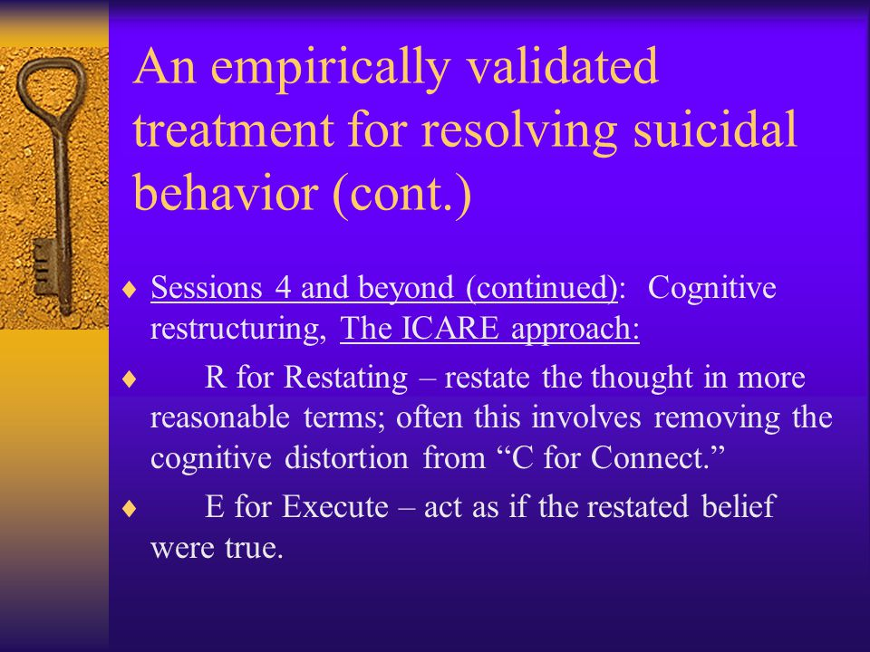 An empirically validated treatment for resolving suicidal behavior (cont.)  Sessions 4 and beyond (continued): Cognitive restructuring, The ICARE approach:  R for Restating – restate the thought in more reasonable terms; often this involves removing the cognitive distortion from C for Connect.  E for Execute – act as if the restated belief were true.