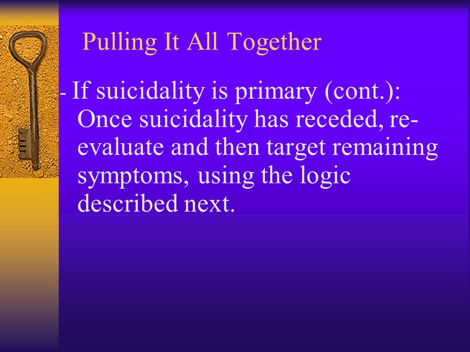 Pulling It All Together - If suicidality is primary (cont.): Once suicidality has receded, re- evaluate and then target remaining symptoms, using the
