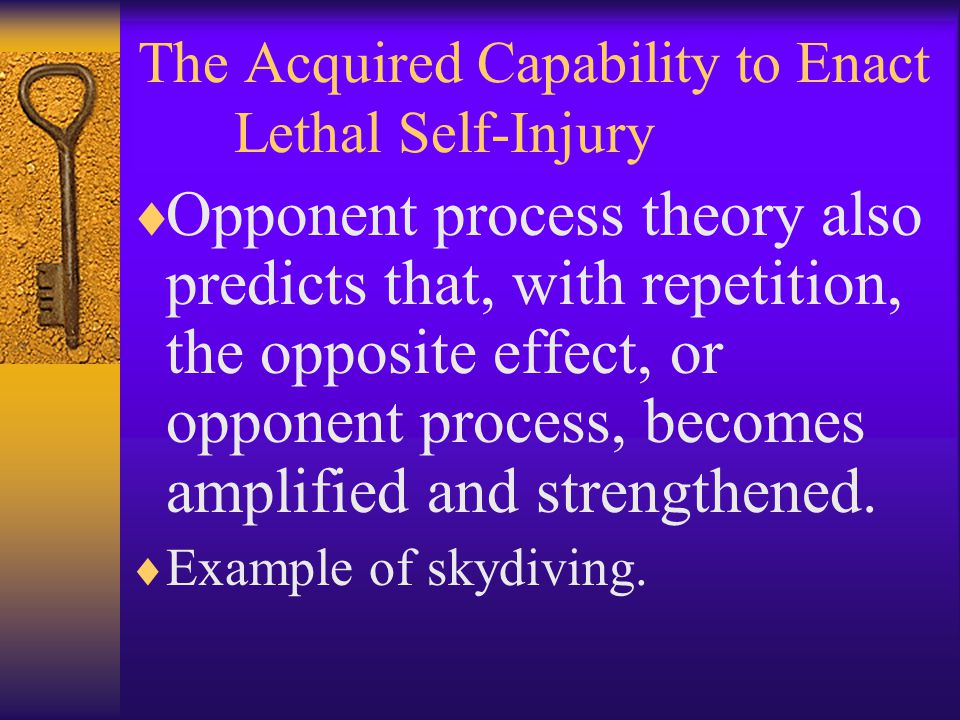 The Acquired Capability to Enact Lethal Self-Injury  Opponent process theory also predicts that, with repetition, the opposite effect, or opponent pr