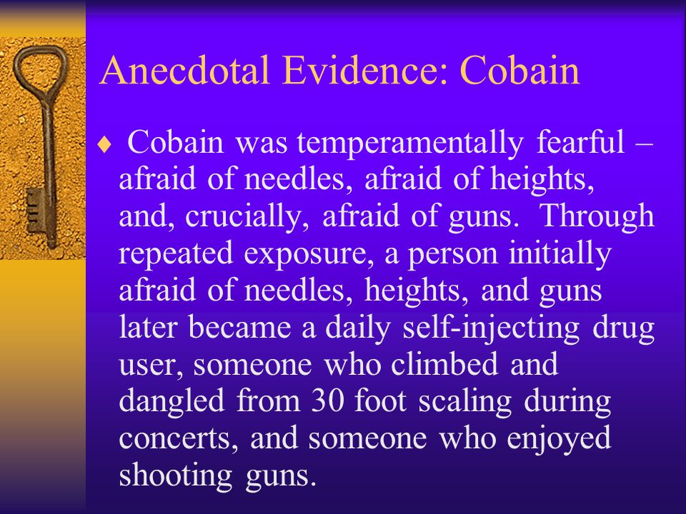 Anecdotal Evidence: Cobain  Cobain was temperamentally fearful – afraid of needles, afraid of heights, and, crucially, afraid of guns. Through repeat