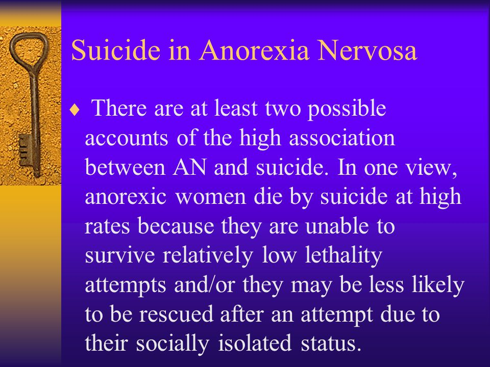 Suicide in Anorexia Nervosa  There are at least two possible accounts of the high association between AN and suicide. In one view, anorexic women die