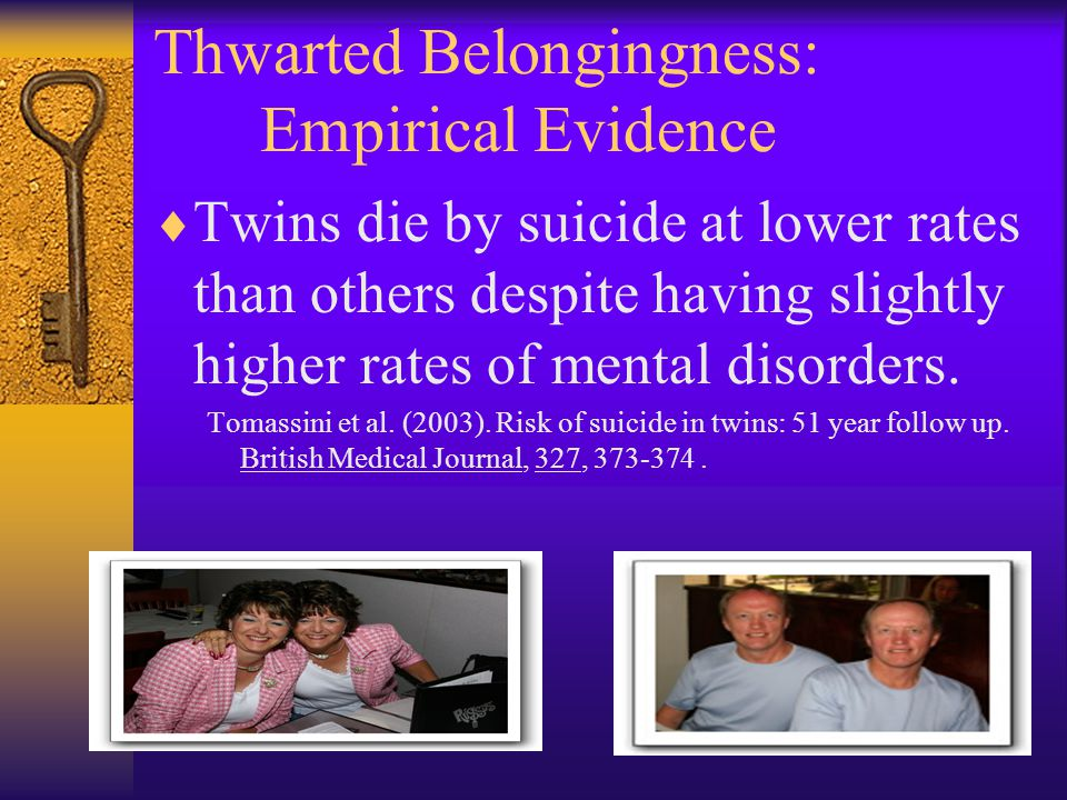 Thwarted Belongingness: Empirical Evidence  Twins die by suicide at lower rates than others despite having slightly higher rates of mental disorders.