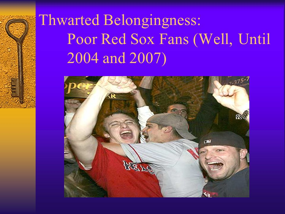 Thwarted Belongingness: Poor Red Sox Fans (Well, Until 2004 and 2007)