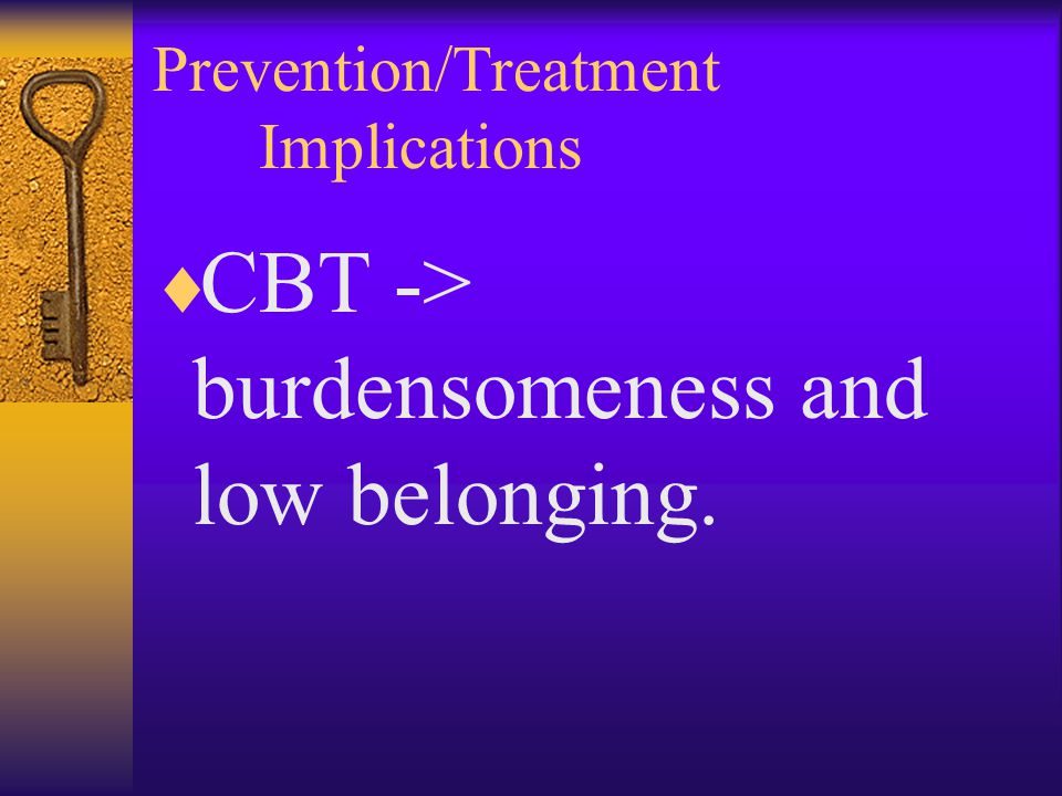Prevention/Treatment Implications  CBT -> burdensomeness and low belonging.