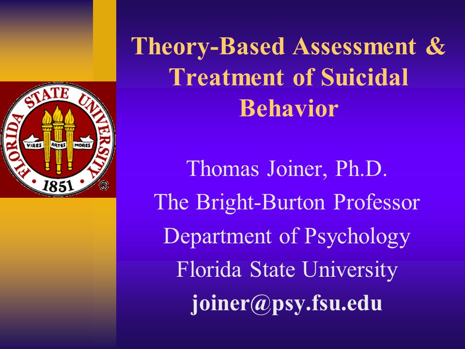 Theory-Based Assessment & Treatment of Suicidal Behavior Thomas Joiner, Ph.D. The Bright-Burton Professor Department of Psychology Florida State Unive