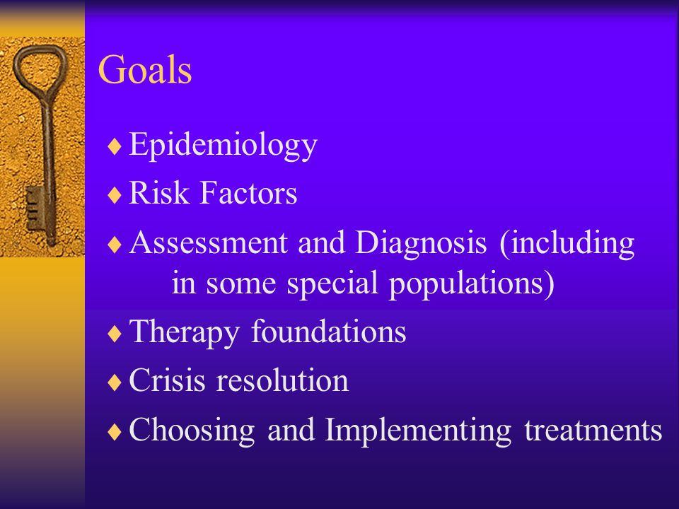 Goals  Epidemiology  Risk Factors  Assessment and Diagnosis (including in some special populations)  Therapy foundations  Crisis resolution  Cho