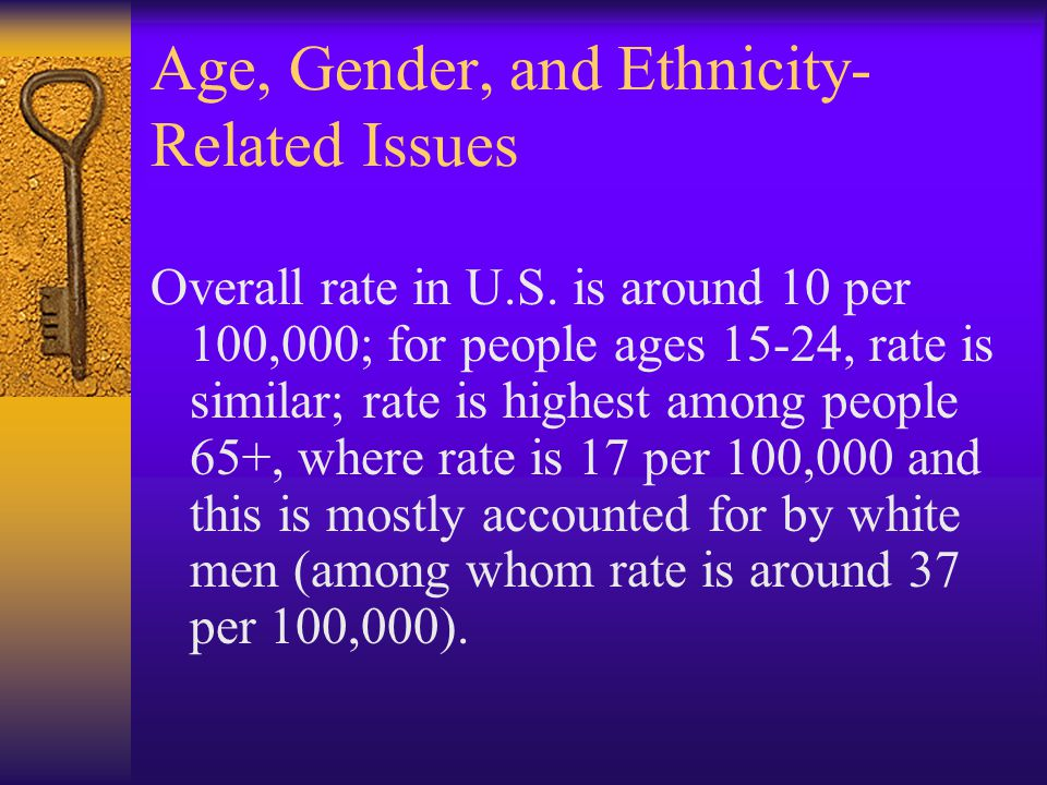 Age, Gender, and Ethnicity- Related Issues Overall rate in U.S. is around 10 per 100,000; for people ages 15-24, rate is similar; rate is highest amon