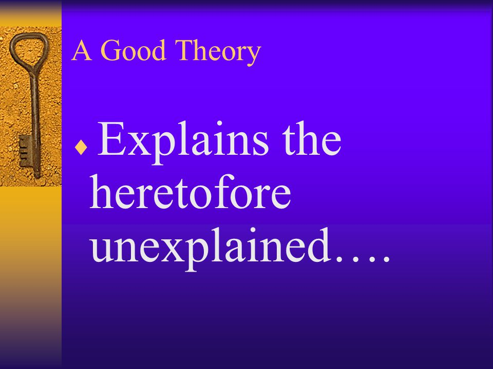 A Good Theory  Explains the heretofore unexplained….