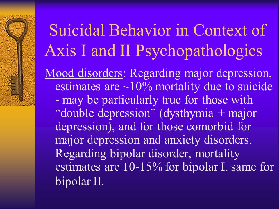 Suicidal Behavior in Context of Axis I and II Psychopathologies Mood disorders: Regarding major depression, estimates are ~10% mortality due to suicid