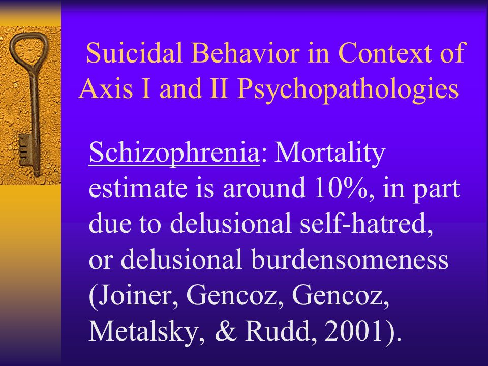 Suicidal Behavior in Context of Axis I and II Psychopathologies Schizophrenia: Mortality estimate is around 10%, in part due to delusional self-hatred