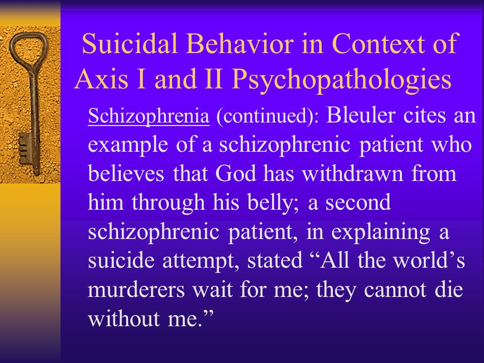 Suicidal Behavior in Context of Axis I and II Psychopathologies Schizophrenia (continued): Bleuler cites an example of a schizophrenic patient who bel