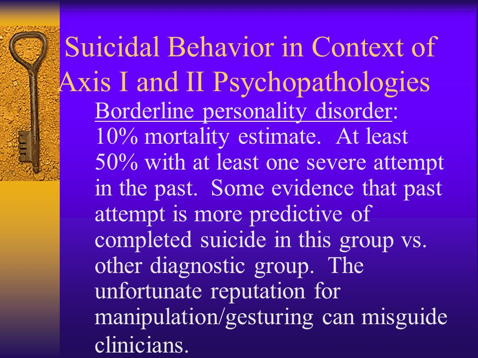 Suicidal Behavior in Context of Axis I and II Psychopathologies Borderline personality disorder: 10% mortality estimate. At least 50% with at least on