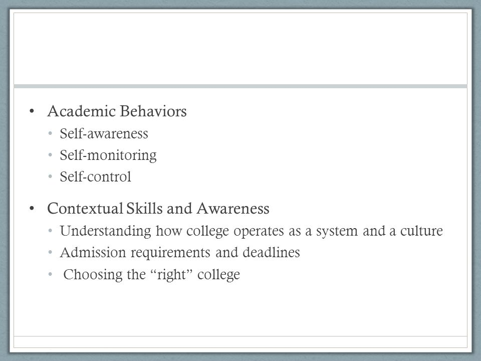Academic Behaviors Self-awareness Self-monitoring Self-control Contextual Skills and Awareness Understanding how college operates as a system and a culture Admission requirements and deadlines Choosing the right college