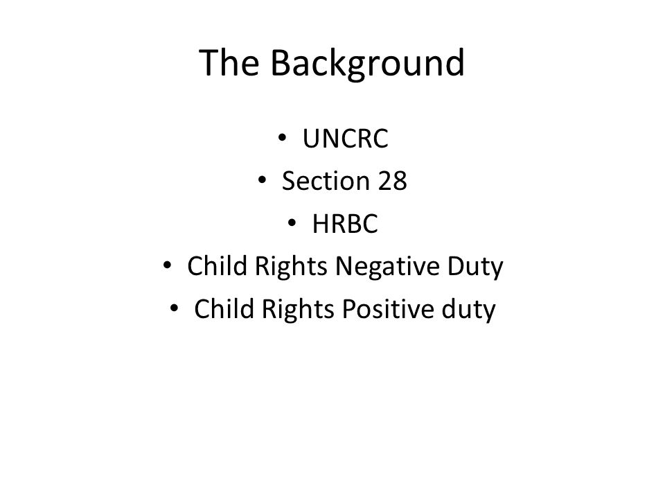 The Background UNCRC Section 28 HRBC Child Rights Negative Duty Child Rights Positive duty