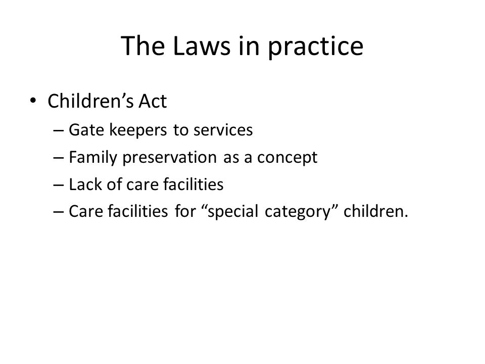 The Laws in practice Children's Act – Gate keepers to services – Family preservation as a concept – Lack of care facilities – Care facilities for special category children.