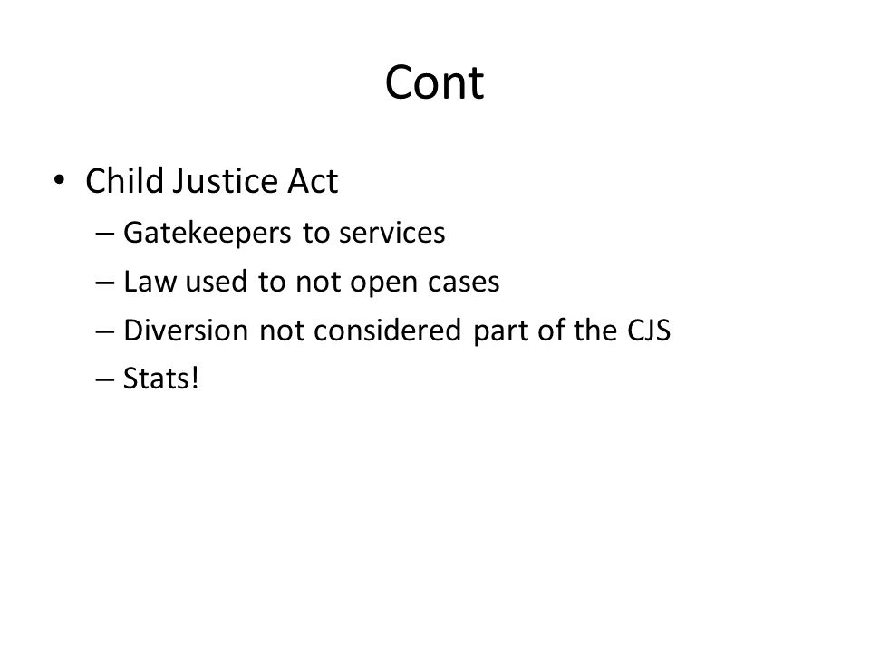 Cont Child Justice Act – Gatekeepers to services – Law used to not open cases – Diversion not considered part of the CJS – Stats!