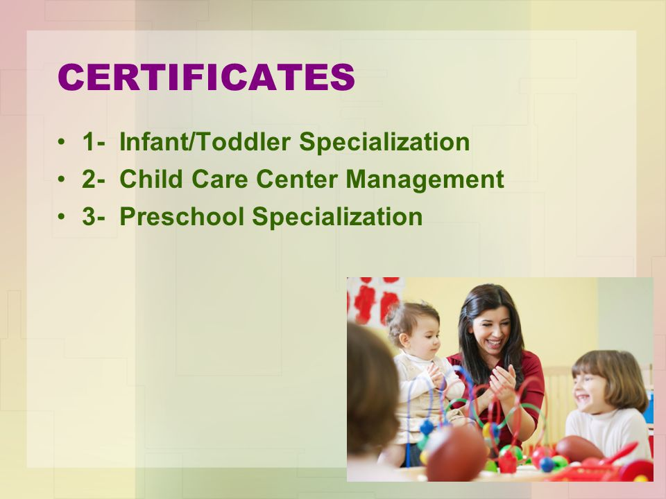 1- Infant/Toddler Specialization 2- Child Care Center Management 3- Preschool Specialization CERTIFICATES