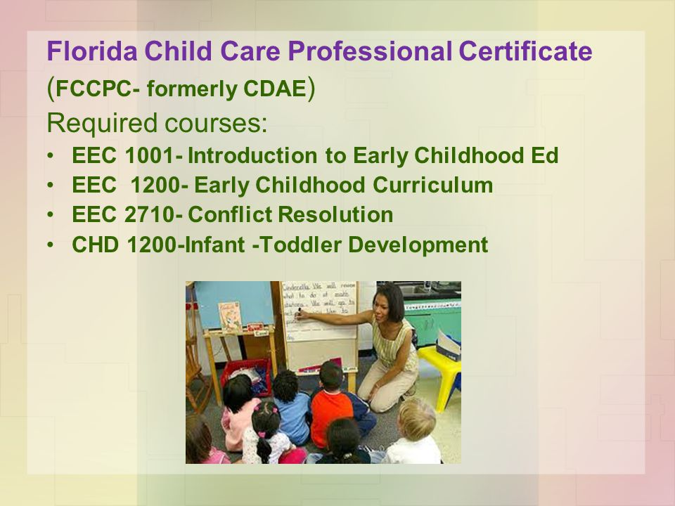 Florida Child Care Professional Certificate ( FCCPC- formerly CDAE ) Required courses: EEC 1001- Introduction to Early Childhood Ed EEC 1200- Early Childhood Curriculum EEC 2710- Conflict Resolution CHD 1200-Infant -Toddler Development